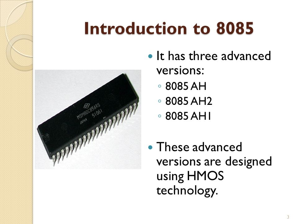 Introduction to 8085 It has three advanced versions: ◦ 8085 AH ◦ 8085 AH2 ◦ 8085 AH1 These advanced versions are designed using HMOS technology.