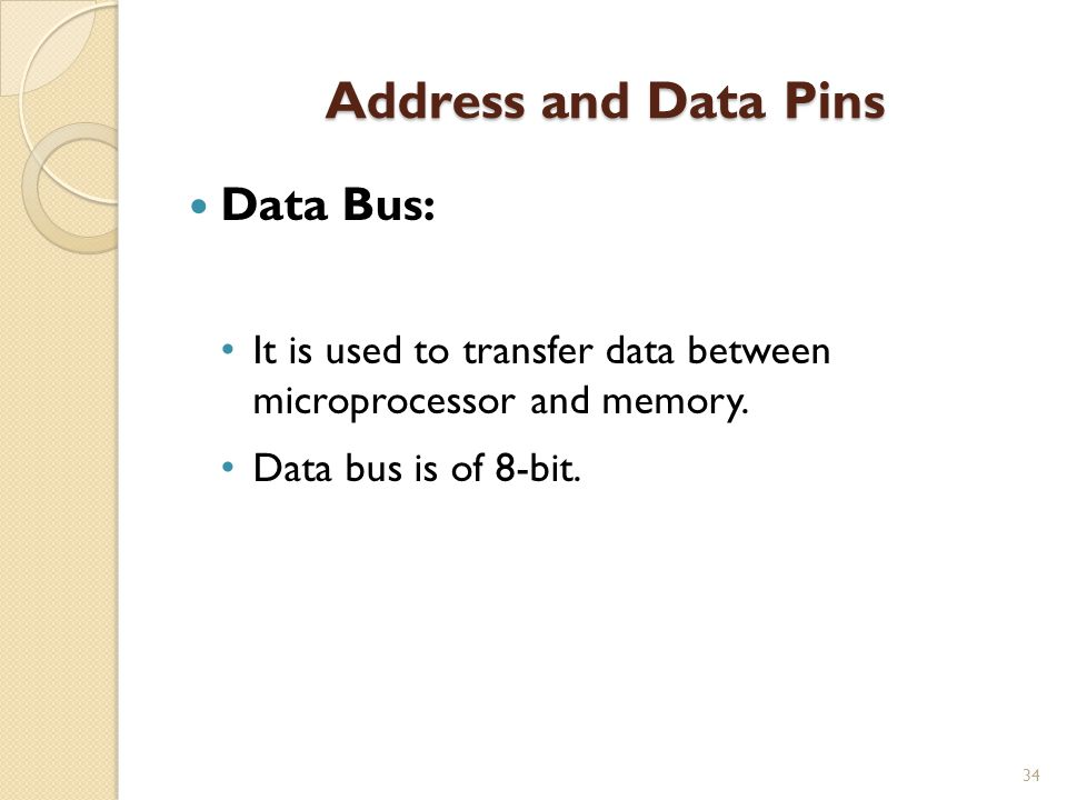 Address and Data Pins 34 Data Bus: It is used to transfer data between microprocessor and memory.