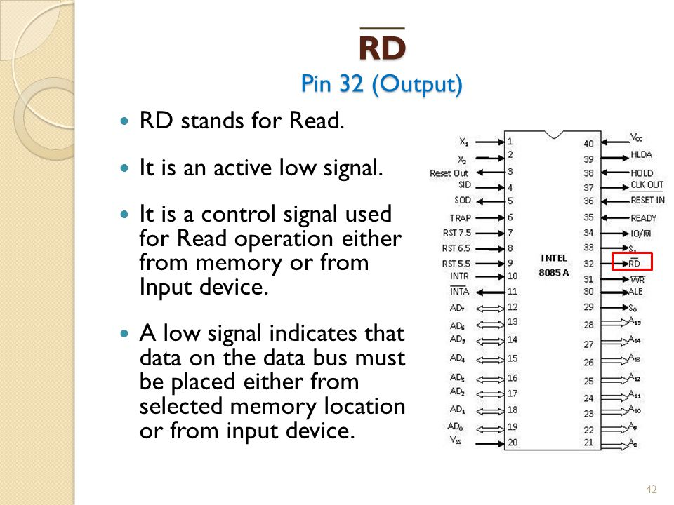 RD Pin 32 (Output) 42 RD stands for Read.It is an active low signal.