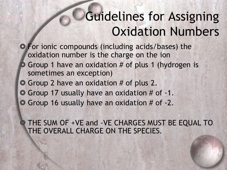Guidelines for Assigning Oxidation Numbers  For ionic compounds (including acids/bases) the oxidation number is the charge on the ion  Group 1 have an oxidation # of plus 1 (hydrogen is sometimes an exception)  Group 2 have an oxidation # of plus 2.