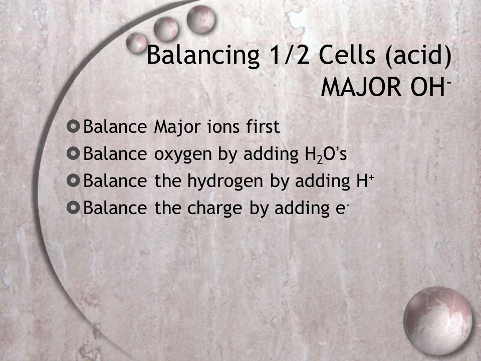 Balancing 1/2 Cells (acid) MAJOR OH -  Balance Major ions first  Balance oxygen by adding H 2 O's  Balance the hydrogen by adding H +  Balance the charge by adding e -