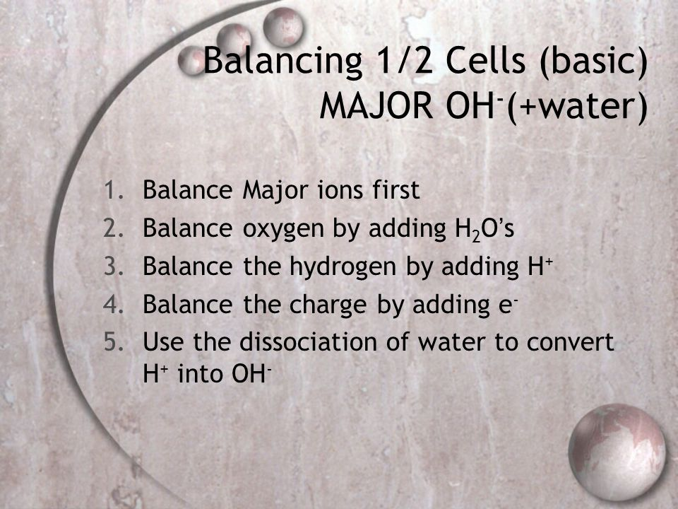 Balancing 1/2 Cells (basic) MAJOR OH - (+water) 1.Balance Major ions first 2.Balance oxygen by adding H 2 O's 3.Balance the hydrogen by adding H + 4.Balance the charge by adding e - 5.Use the dissociation of water to convert H + into OH -