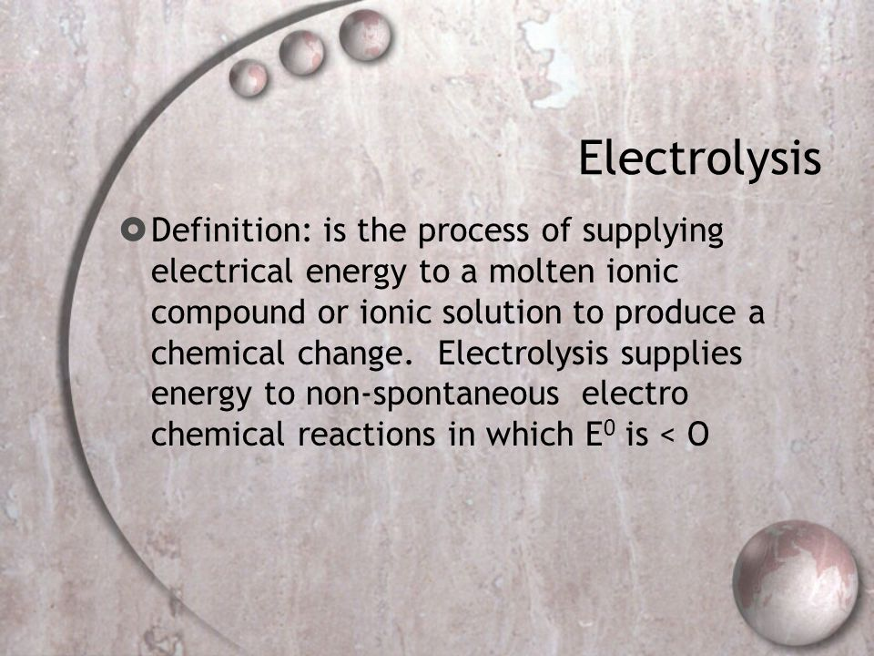 Electrolysis  Definition: is the process of supplying electrical energy to a molten ionic compound or ionic solution to produce a chemical change.