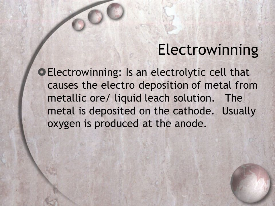 Electrowinning  Electrowinning: Is an electrolytic cell that causes the electro deposition of metal from metallic ore/ liquid leach solution.