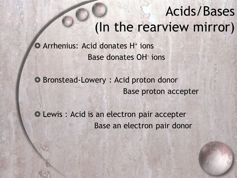 Acids/Bases (In the rearview mirror)  Arrhenius: Acid donates H + ions Base donates OH - ions  Bronstead-Lowery : Acid proton donor Base proton accepter  Lewis : Acid is an electron pair accepter Base an electron pair donor
