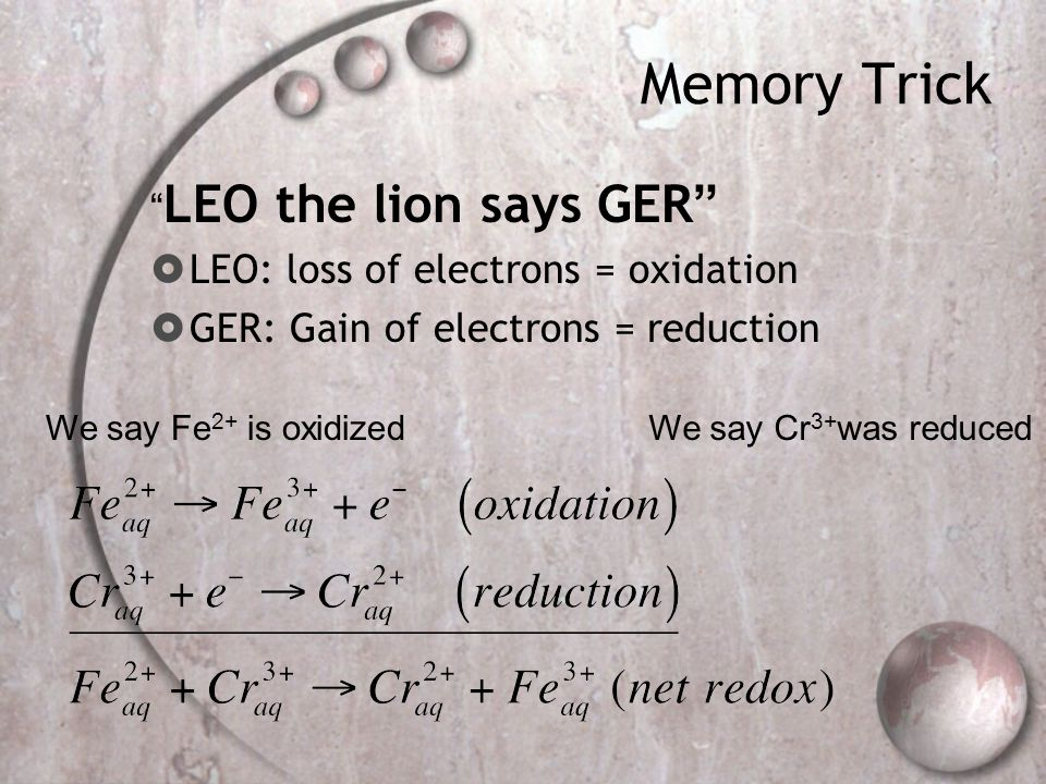 Memory Trick LEO the lion says GER  LEO: loss of electrons = oxidation  GER: Gain of electrons = reduction We say Fe 2+ is oxidizedWe say Cr 3+ was reduced