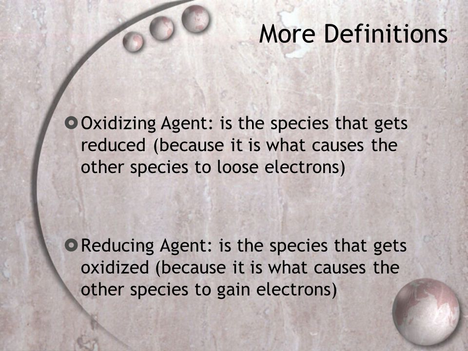 More Definitions  Oxidizing Agent: is the species that gets reduced (because it is what causes the other species to loose electrons)  Reducing Agent: is the species that gets oxidized (because it is what causes the other species to gain electrons)