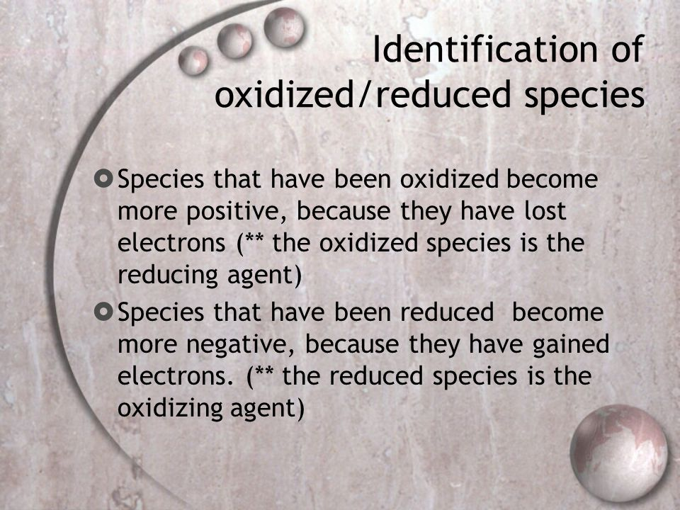 Identification of oxidized/reduced species  Species that have been oxidized become more positive, because they have lost electrons (** the oxidized species is the reducing agent)  Species that have been reduced become more negative, because they have gained electrons.