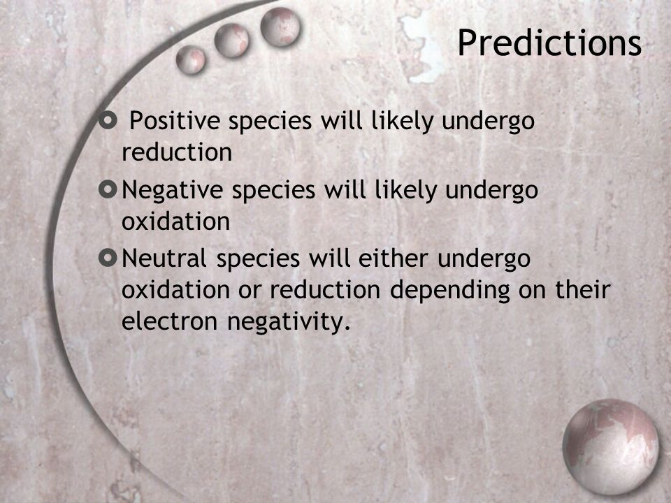 Predictions  Positive species will likely undergo reduction  Negative species will likely undergo oxidation  Neutral species will either undergo oxidation or reduction depending on their electron negativity.