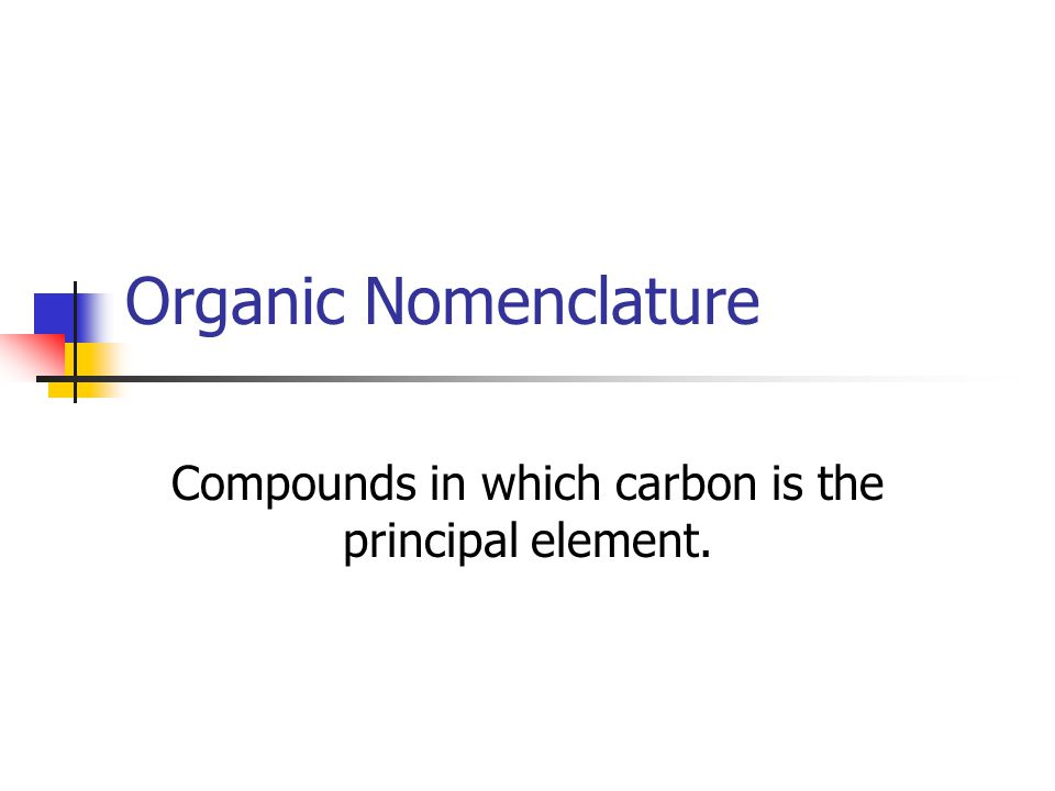 Organic Nomenclature Compounds in which carbon is the principal element.