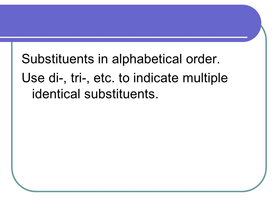 Substituents in alphabetical order. Use di-, tri-, etc. to indicate multiple identical substituents.