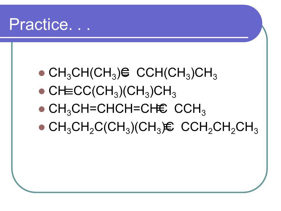 Practice... CH 3 CH(CH 3 )C CCH(CH 3 )CH 3 CH CC(CH 3 )(CH 3 )CH 3 CH 3 CH=CHCH=CHC CCH 3 CH 3 CH 2 C(CH 3 )(CH 3 )C CCH 2 CH 2 CH 3