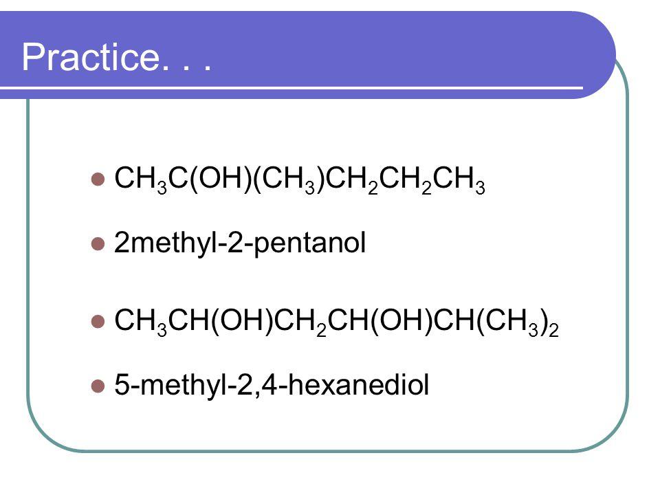 Practice... CH 3 C(OH)(CH 3 )CH 2 CH 2 CH 3 2methyl-2-pentanol CH 3 CH(OH)CH 2 CH(OH)CH(CH 3 ) 2 5-methyl-2,4-hexanediol