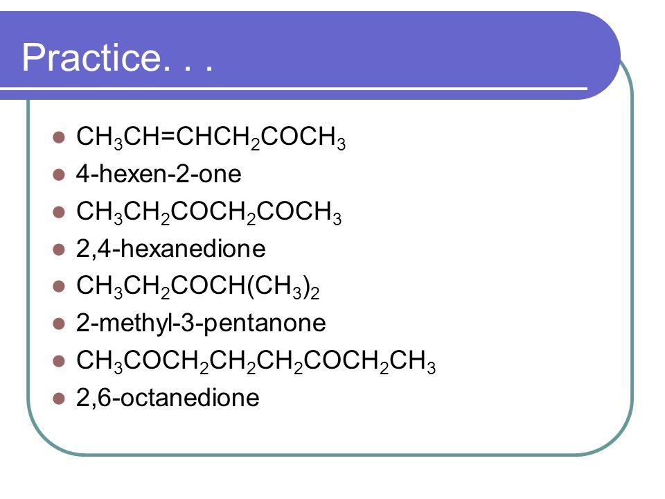 Practice... CH 3 CH=CHCH 2 COCH 3 4-hexen-2-one CH 3 CH 2 COCH 2 COCH 3 2,4-hexanedione CH 3 CH 2 COCH(CH 3 ) 2 2-methyl-3-pentanone CH 3 COCH 2 CH 2