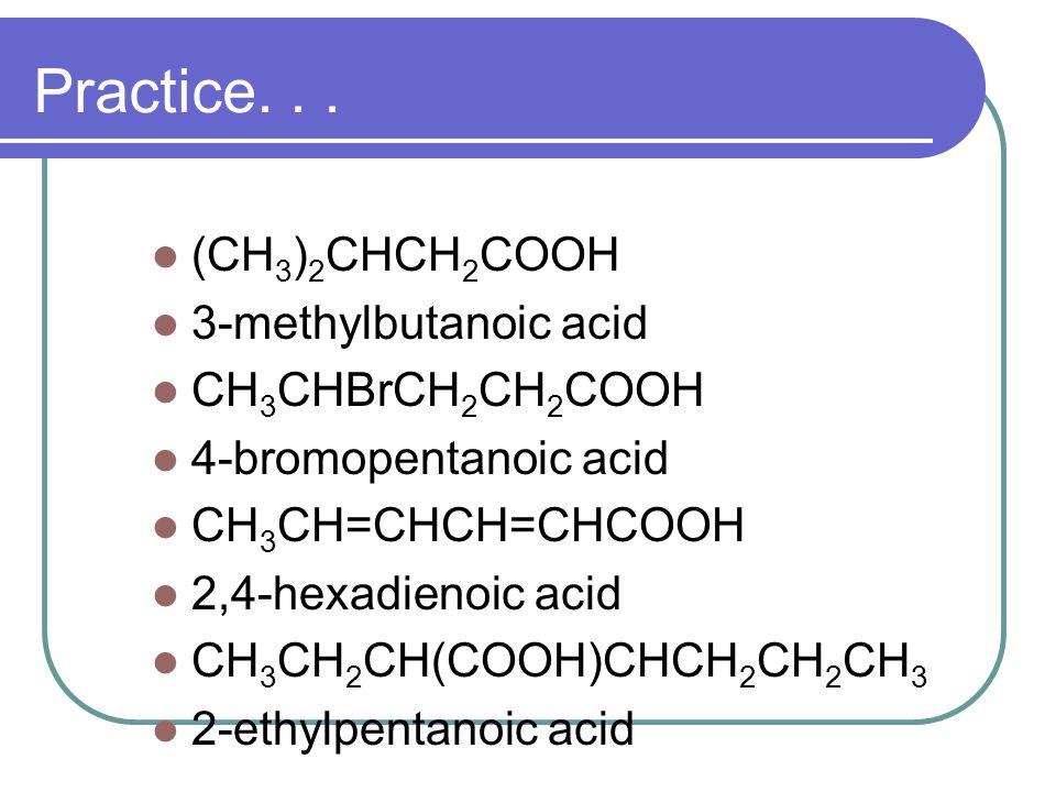 (CH 3 ) 2 CHCH 2 COOH 3-methylbutanoic acid CH 3 CHBrCH 2 CH 2 COOH 4-bromopentanoic acid CH 3 CH=CHCH=CHCOOH 2,4-hexadienoic acid CH 3 CH 2 CH(COOH)C