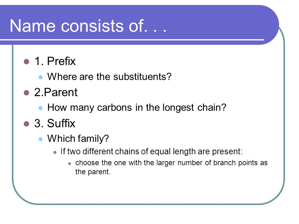 Name consists of... 1. Prefix Where are the substituents? 2.Parent How many carbons in the longest chain? 3. Suffix Which family? If two different cha