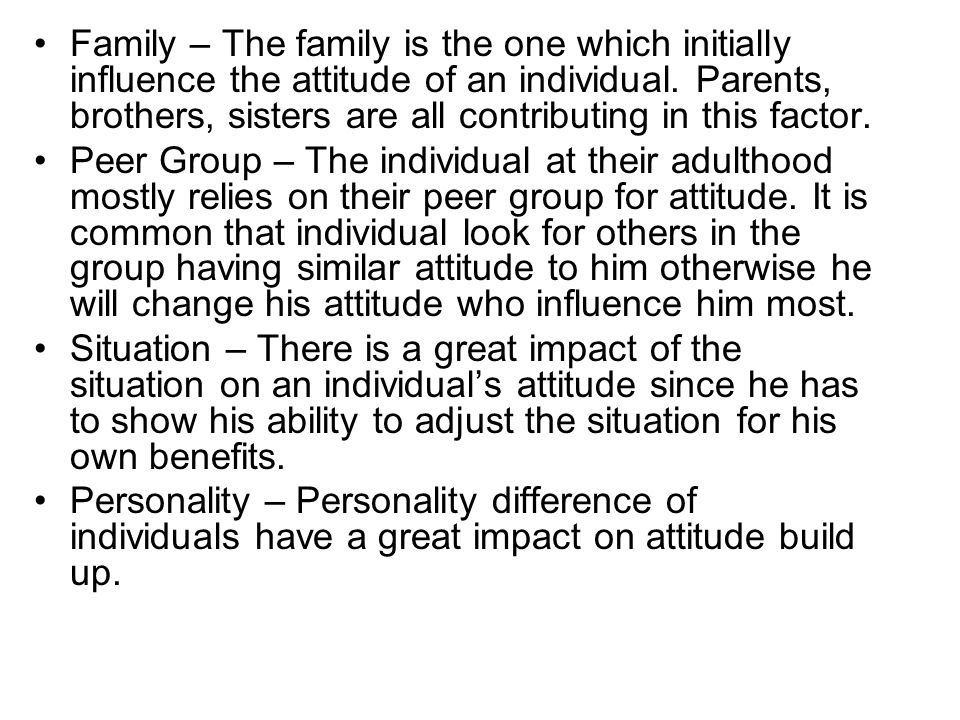 Family – The family is the one which initially influence the attitude of an individual.