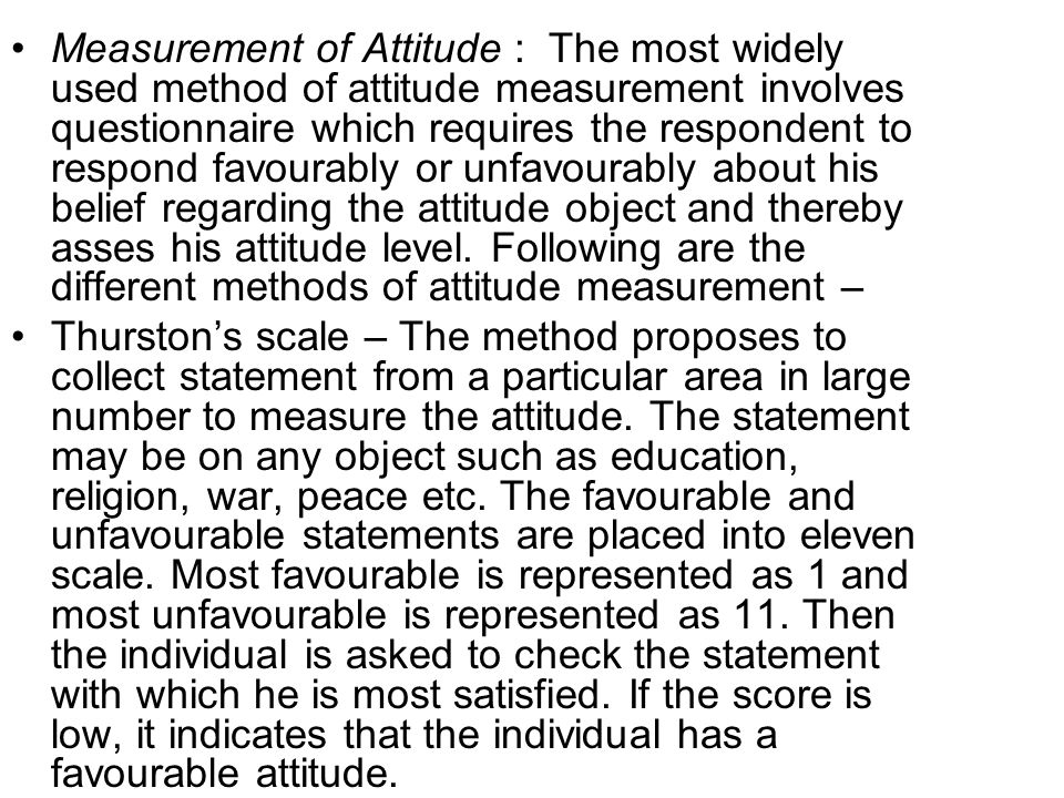 Likert's scale – He developed a scale for measuring the attitude through summed rating scale, as several statement are collected in a particular area, such as ones attitude about job.