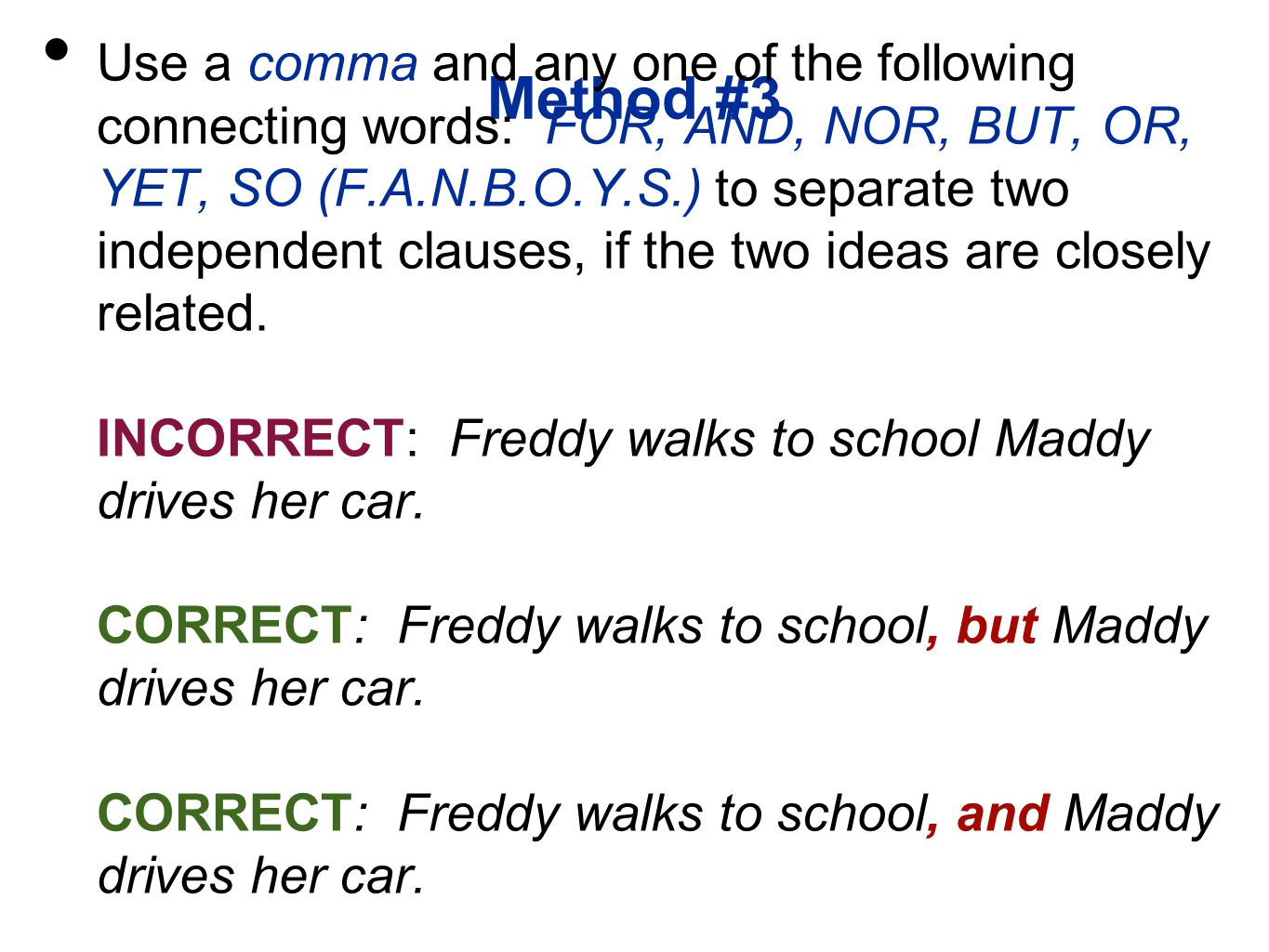 Method #3 Use a comma and any one of the following connecting words: FOR, AND, NOR, BUT, OR, YET, SO (F.A.N.B.O.Y.S.) to separate two independent clauses, if the two ideas are closely related.