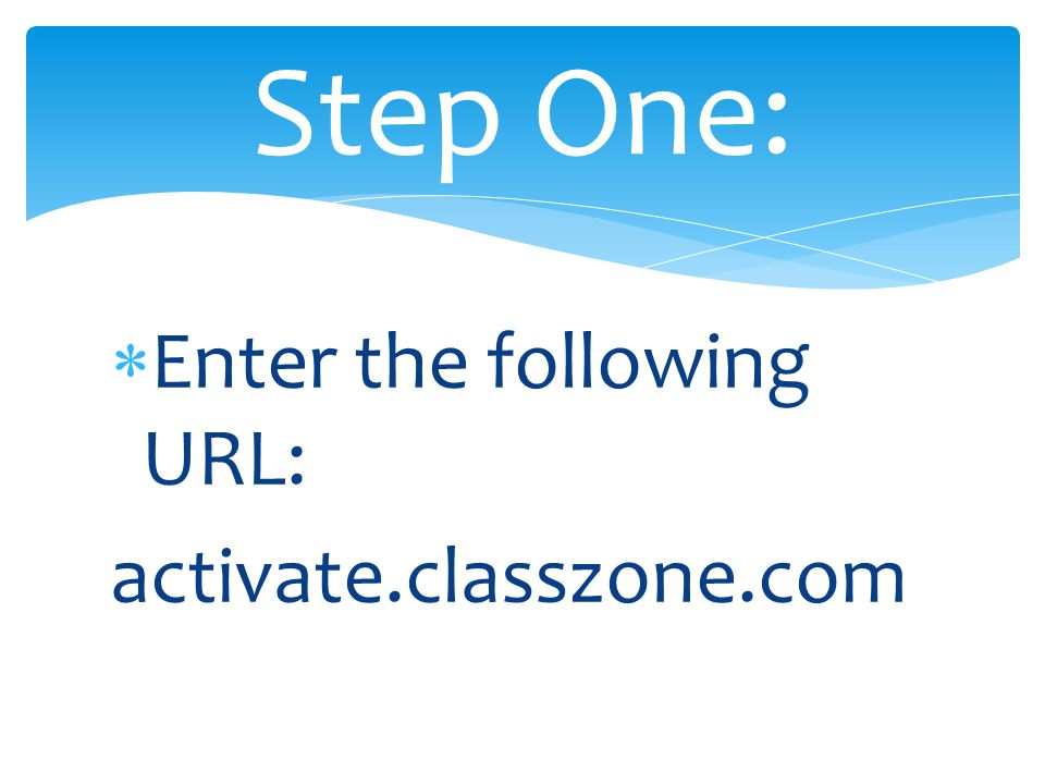  Enter the following URL: activate.classzone.com Step One: