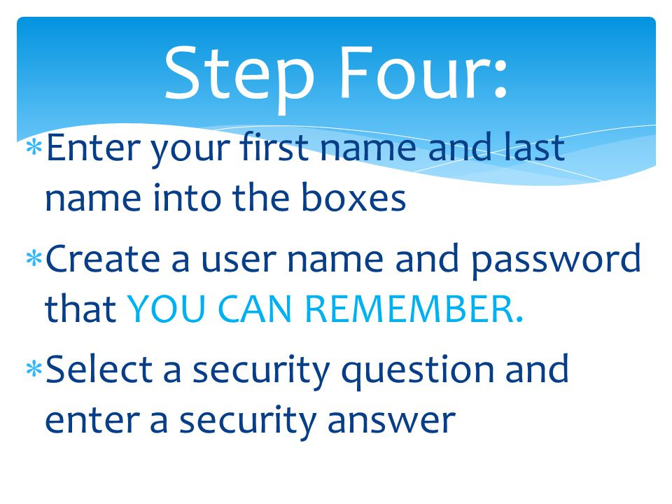 Enter your first name and last name into the boxes  Create a user name and password that YOU CAN REMEMBER.