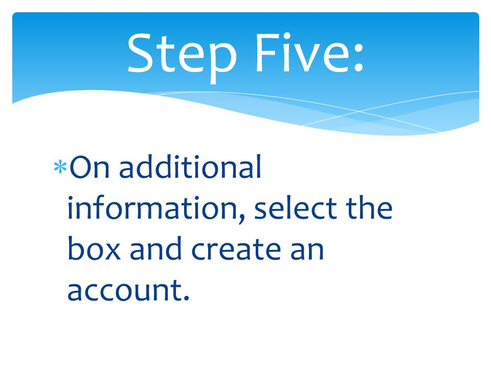  On additional information, select the box and create an account. Step Five: