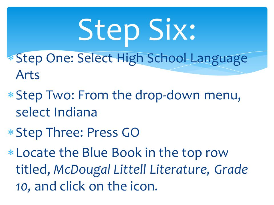 Step One: Select High School Language Arts  Step Two: From the drop-down menu, select Indiana  Step Three: Press GO  Locate the Blue Book in the top row titled, McDougal Littell Literature, Grade 10, and click on the icon.
