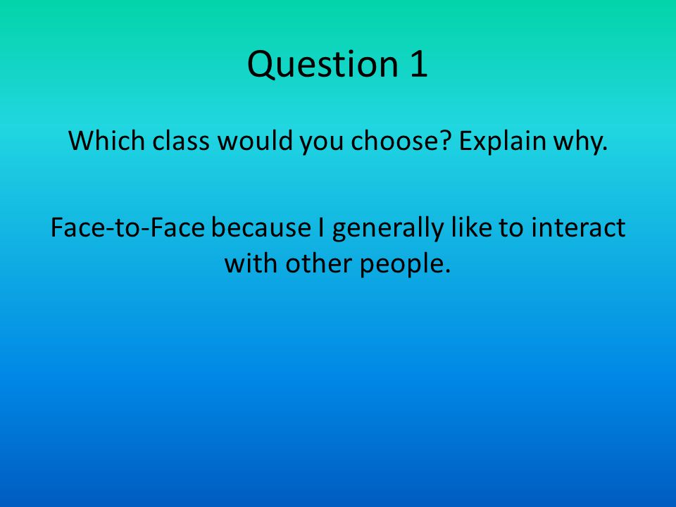 Question 1 Which class would you choose? Explain why. Face-to-Face because I generally like to interact with other people.
