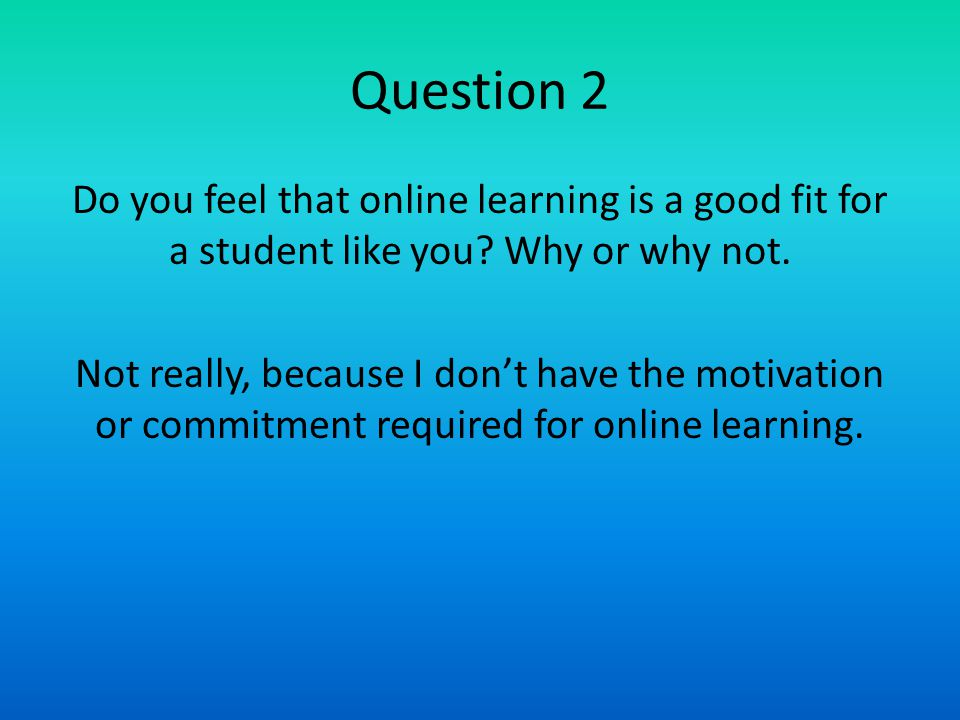 Question 2 Do you feel that online learning is a good fit for a student like you? Why or why not. Not really, because I don't have the motivation or c
