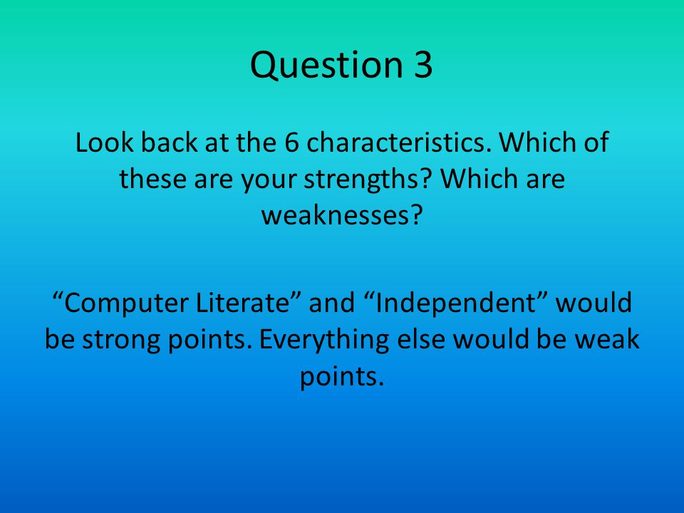 "Question 3 Look back at the 6 characteristics. Which of these are your strengths? Which are weaknesses? ""Computer Literate"" and ""Independent"" would be"