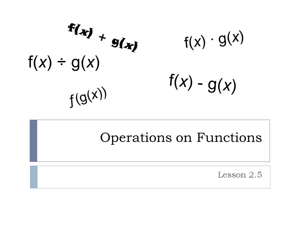 Operations on Functions Lesson 2.5 ƒ(g(x)) f(x) + g(x) f(x) - g(x) f(x) ÷ g(x) f(x) ∙ g(x)