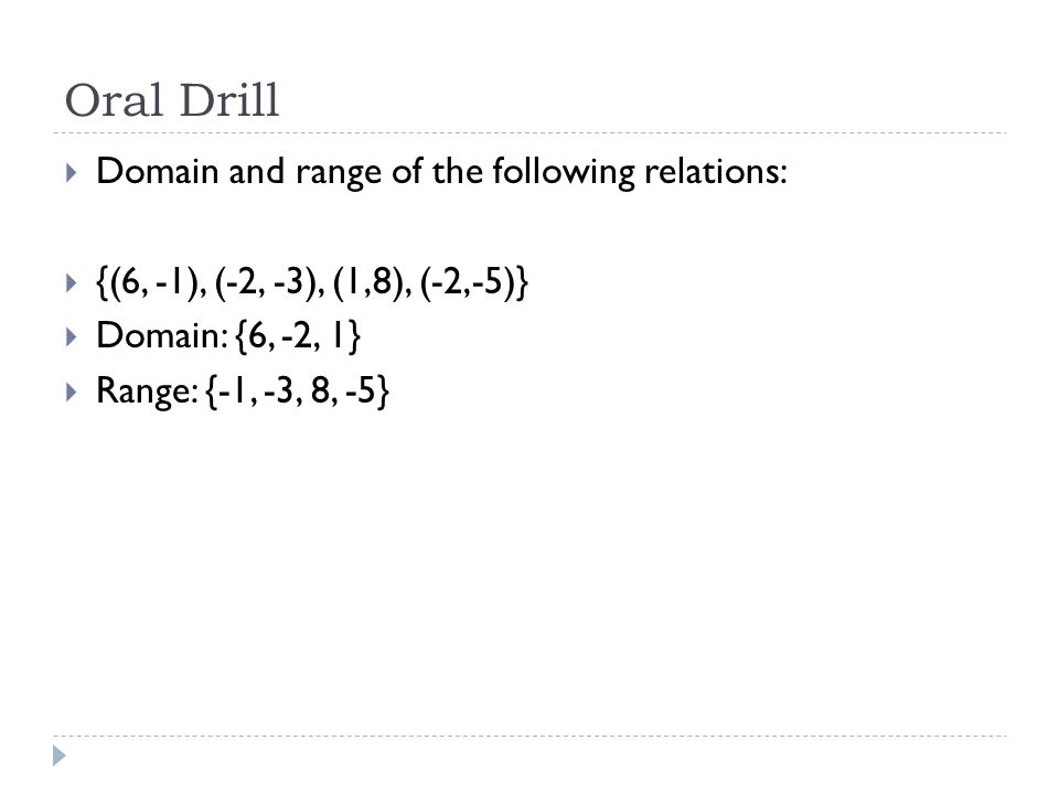 Oral Drill  Domain and range of the following relations:  {(6, -1), (-2, -3), (1,8), (-2,-5)}  Domain: {6, -2, 1}  Range: {-1, -3, 8, -5}