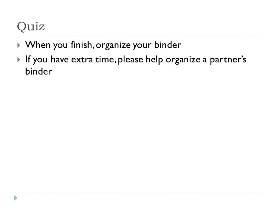 Quiz  When you finish, organize your binder  If you have extra time, please help organize a partner's binder