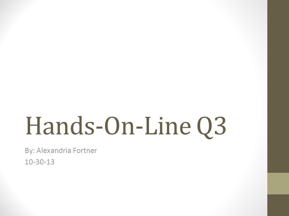 Hands-On-Line Q3 By: Alexandria Fortner