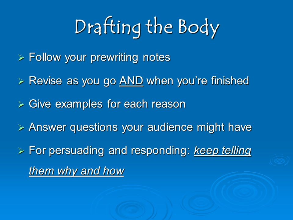 Drafting the Body  Follow your prewriting notes  Revise as you go AND when you're finished  Give examples for each reason  Answer questions your audience might have  For persuading and responding: keep telling them why and how