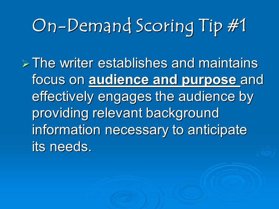 On-Demand Scoring Tip #1  The writer establishes and maintains focus on audience and purpose and effectively engages the audience by providing relevant background information necessary to anticipate its needs.