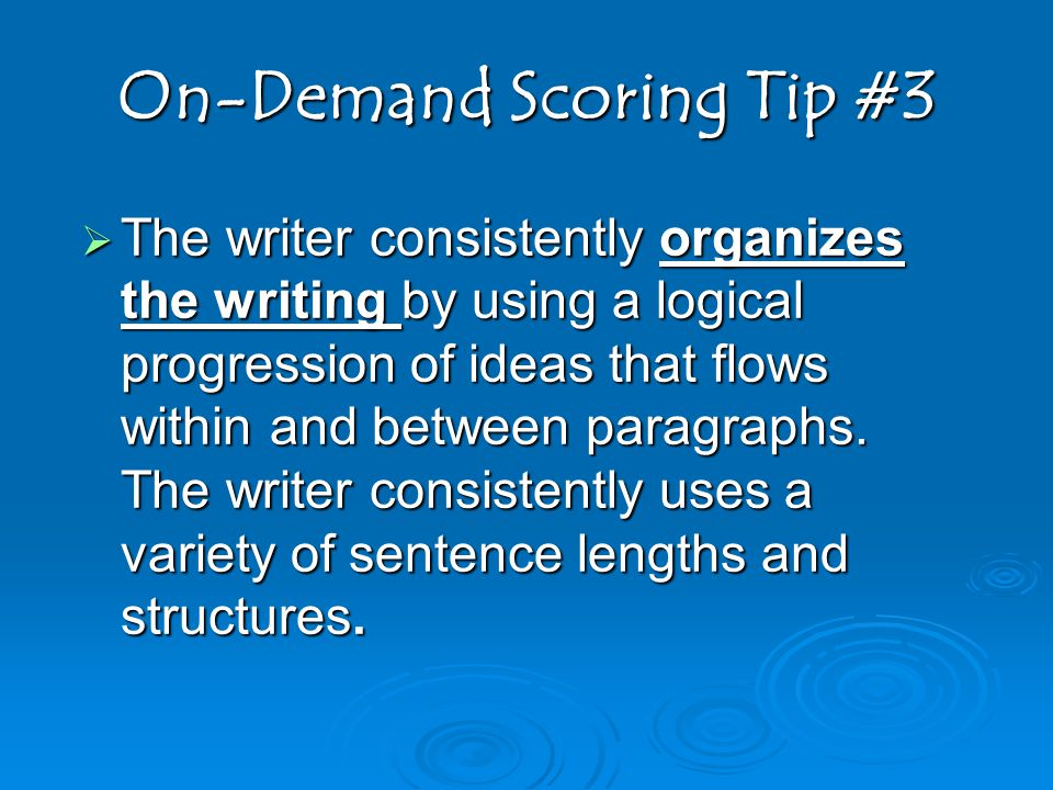 On-Demand Scoring Tip #3  The writer consistently organizes the writing by using a logical progression of ideas that flows within and between paragraphs.