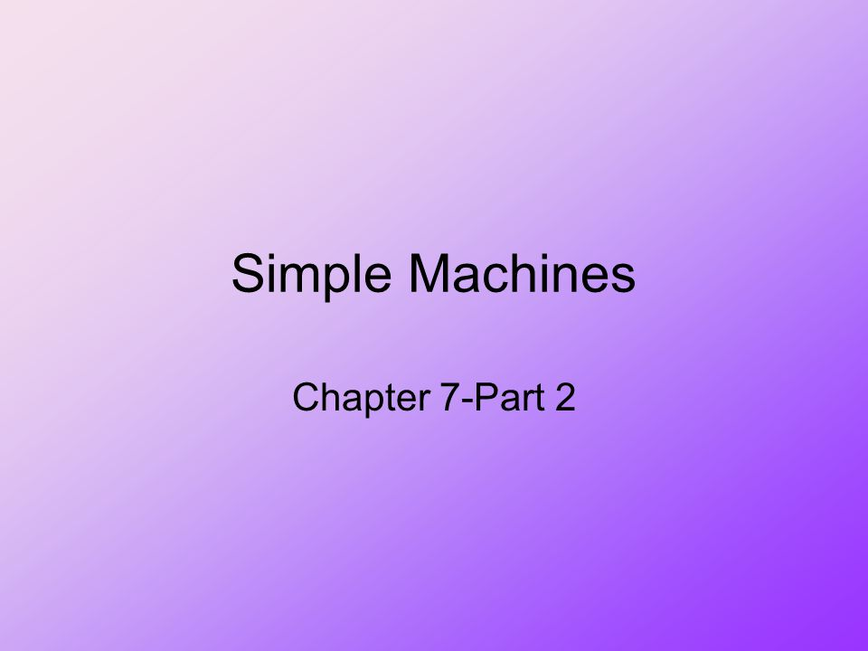 Simple Machines Chapter 7-Part 2