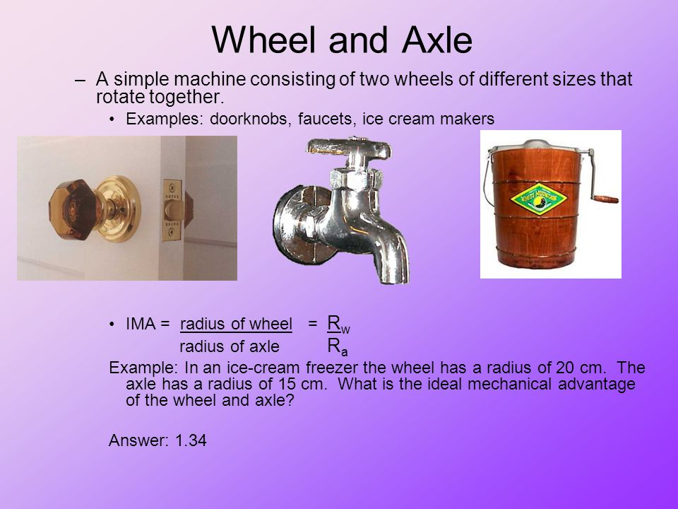 Wheel and Axle –A simple machine consisting of two wheels of different sizes that rotate together. Examples: doorknobs, faucets, ice cream makers IMA