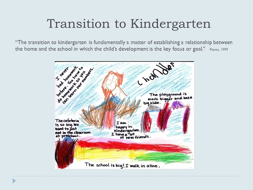 Transition to Kindergarten The transition to kindergarten is fundamentally a matter of establishing a relationship between the home and the school in which the child's development is the key focus or goal. Pianta, 1999
