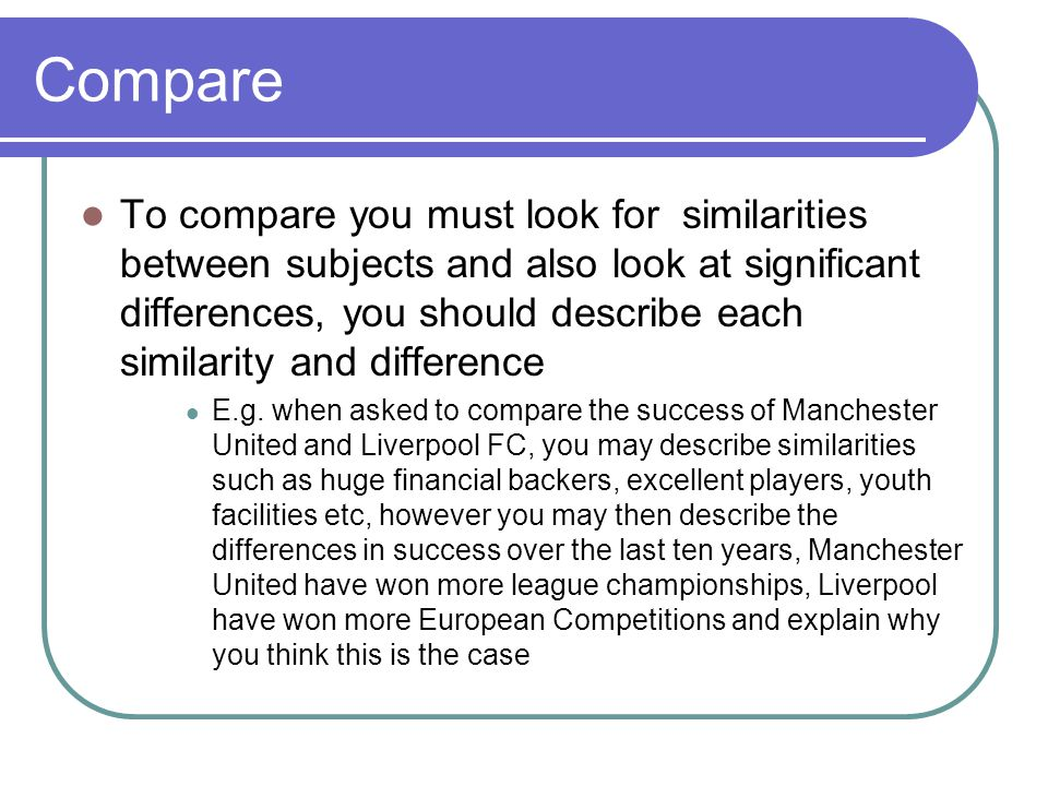Compare To compare you must look for similarities between subjects and also look at significant differences, you should describe each similarity and difference E.g.