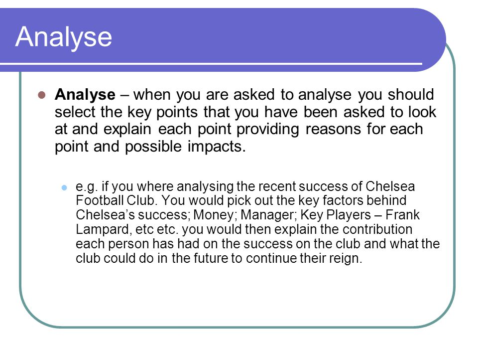 Analyse Analyse – when you are asked to analyse you should select the key points that you have been asked to look at and explain each point providing reasons for each point and possible impacts.