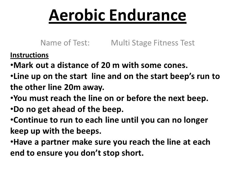 Aerobic Endurance Name of Test: Multi Stage Fitness Test Instructions Mark out a distance of 20 m with some cones. Line up on the start line and on th