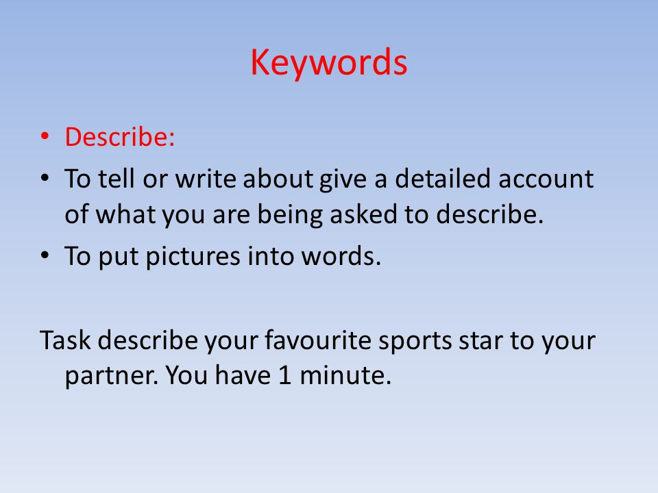 Keywords Describe: To tell or write about give a detailed account of what you are being asked to describe. To put pictures into words. Task describe y