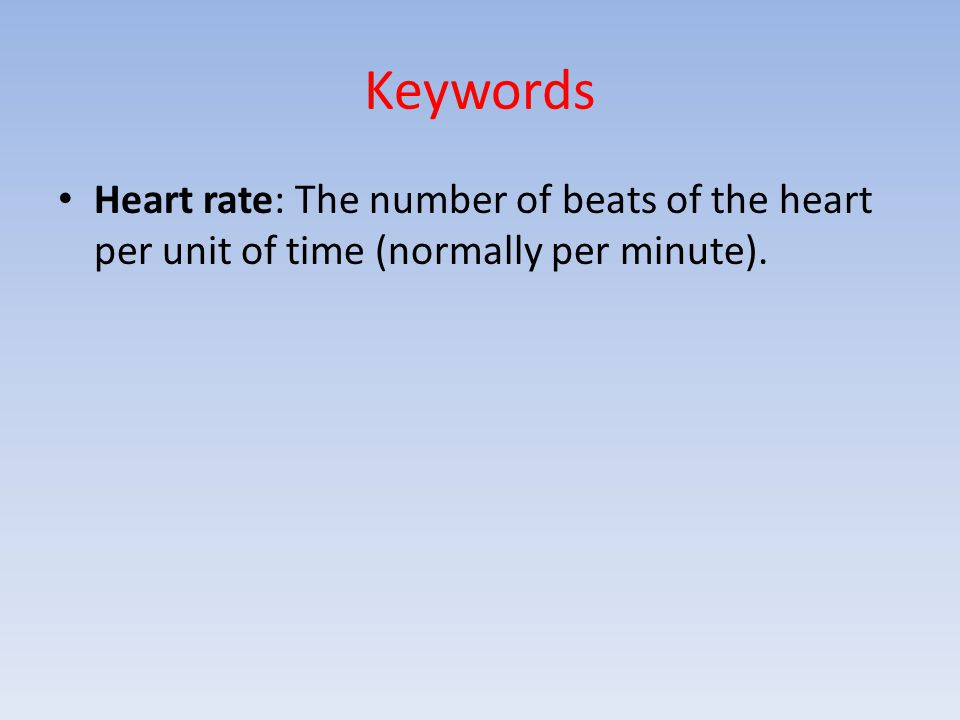 Keywords Heart rate: The number of beats of the heart per unit of time (normally per minute).
