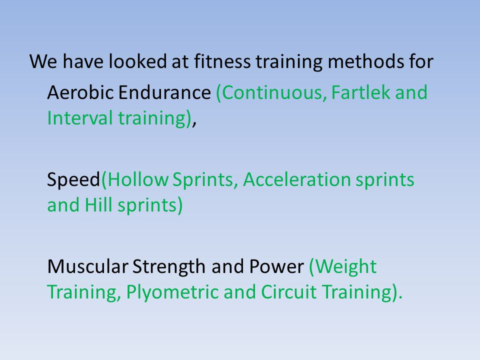 We have looked at fitness training methods for Aerobic Endurance (Continuous, Fartlek and Interval training), Speed(Hollow Sprints, Acceleration sprin