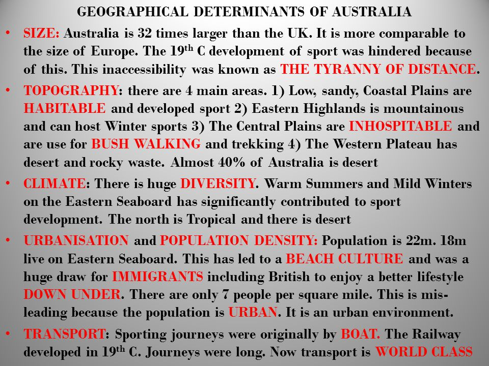 GEOGRAPHICAL DETERMINANTS OF AUSTRALIA SIZE: Australia is 32 times larger than the UK. It is more comparable to the size of Europe. The 19 th C develo