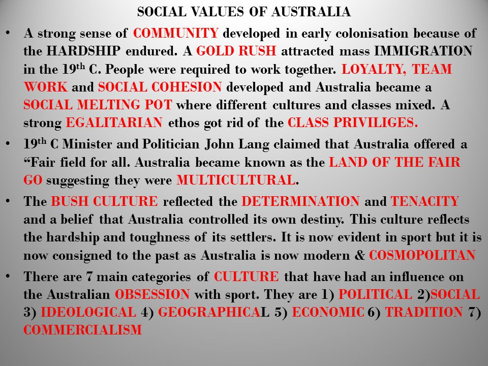 SOCIAL VALUES OF AUSTRALIA A strong sense of COMMUNITY developed in early colonisation because of the HARDSHIP endured. A GOLD RUSH attracted mass IMM