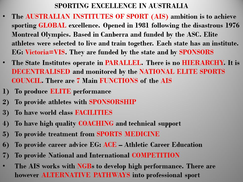 SPORTING EXCELLENCE IN AUSTRALIA The AUSTRALIAN INSTITUTES OF SPORT (AIS) ambition is to achieve sporting GLOBAL excellence. Opened in 1981 following