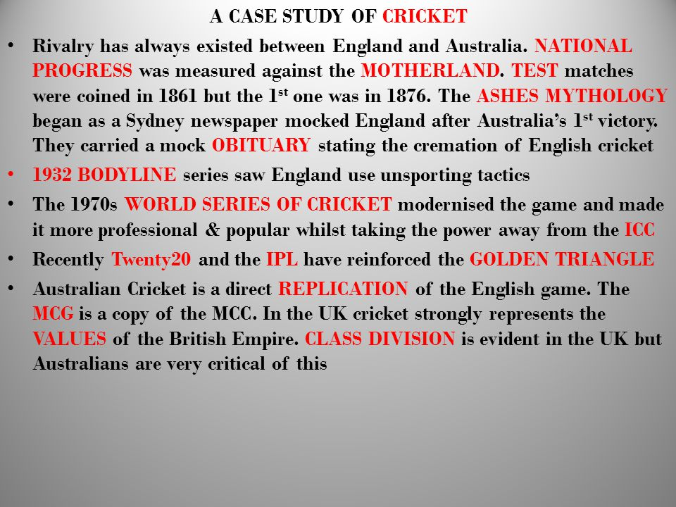 A CASE STUDY OF CRICKET Rivalry has always existed between England and Australia. NATIONAL PROGRESS was measured against the MOTHERLAND. TEST matches